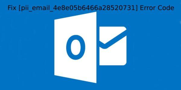 How to Fix [pii_email_4e8e05b6466a28520731] Error Code?